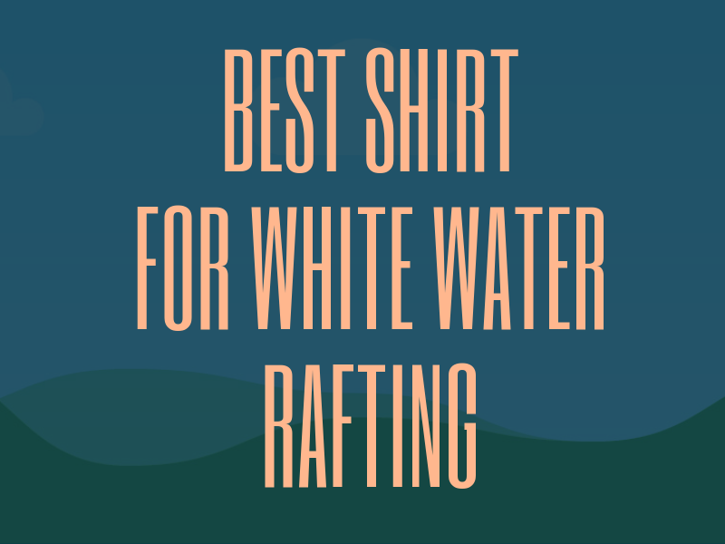 Best Shirt for White Water Rafting